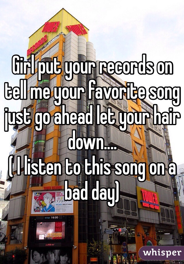 Girl put your records on tell me your favorite song just go ahead let your hair down.... ( I listen to this song on a bad day)