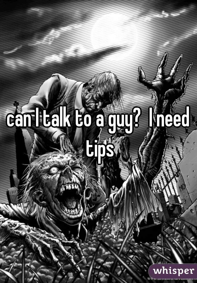 can I talk to a guy?  I need tips