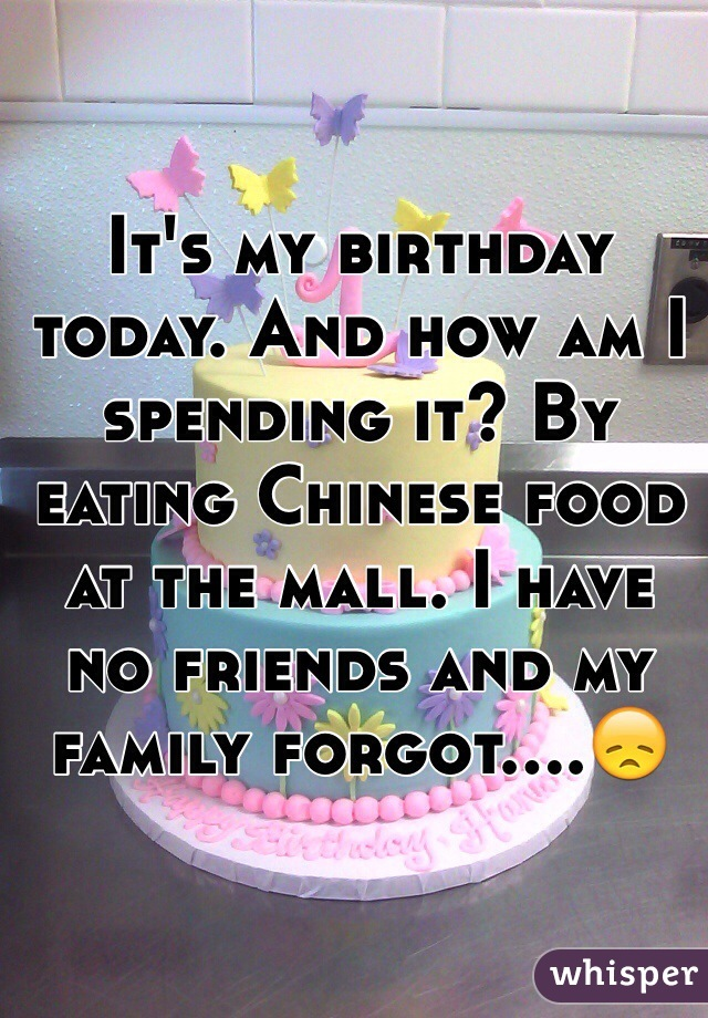 It's my birthday today. And how am I spending it? By eating Chinese food at the mall. I have no friends and my family forgot....😞