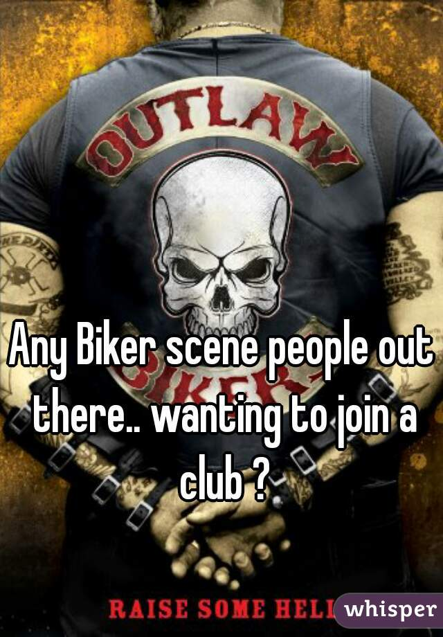 Any Biker scene people out there.. wanting to join a club ?