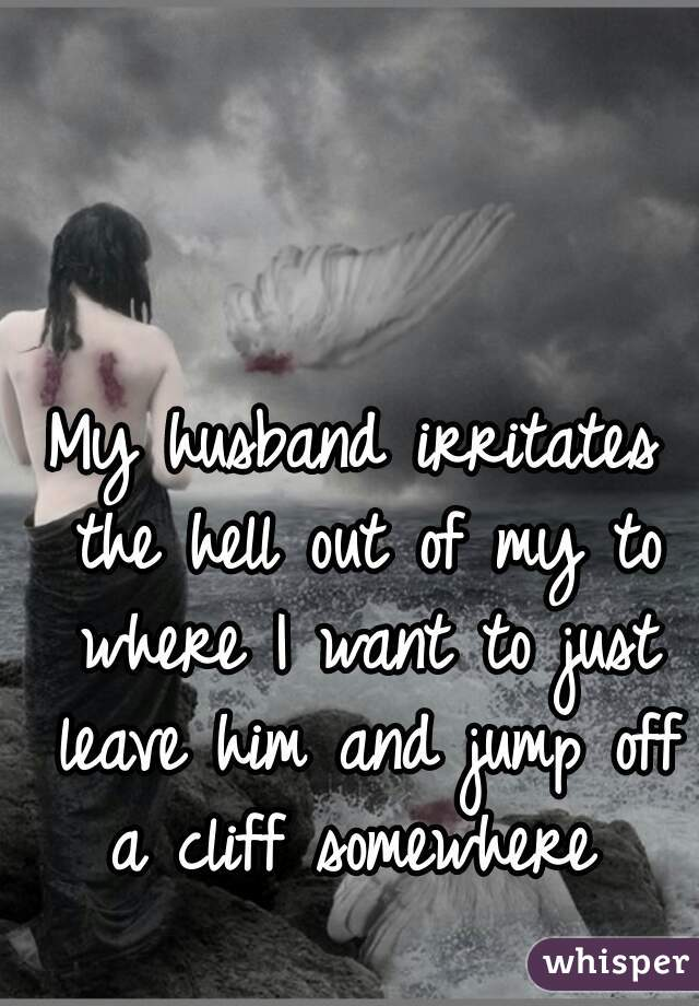 My husband irritates the hell out of my to where I want to just leave him and jump off a cliff somewhere