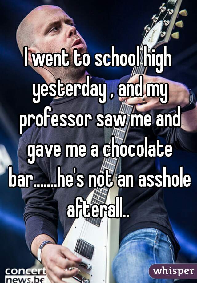 I went to school high yesterday , and my professor saw me and gave me a chocolate bar.......he's not an asshole afterall..