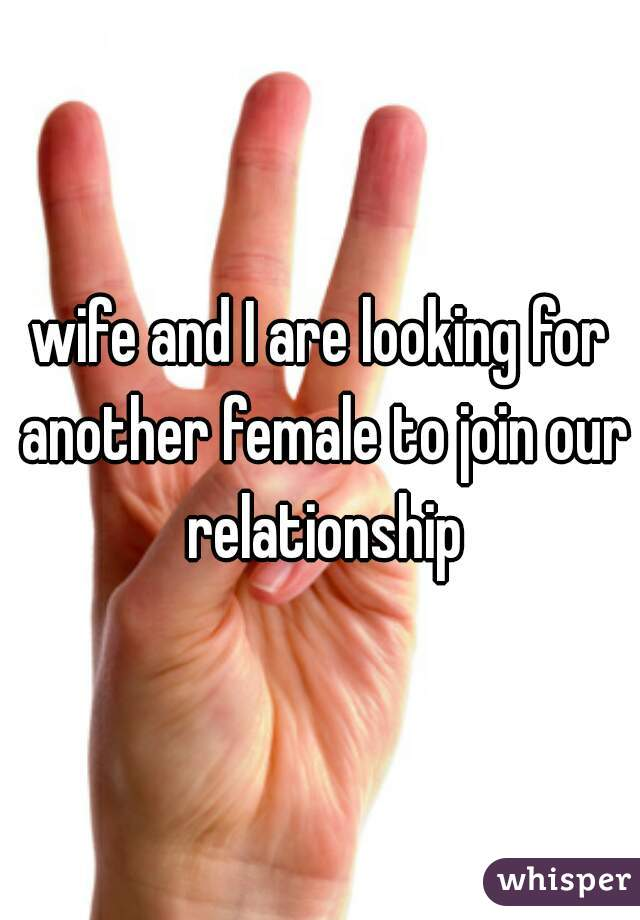 wife and I are looking for another female to join our relationship