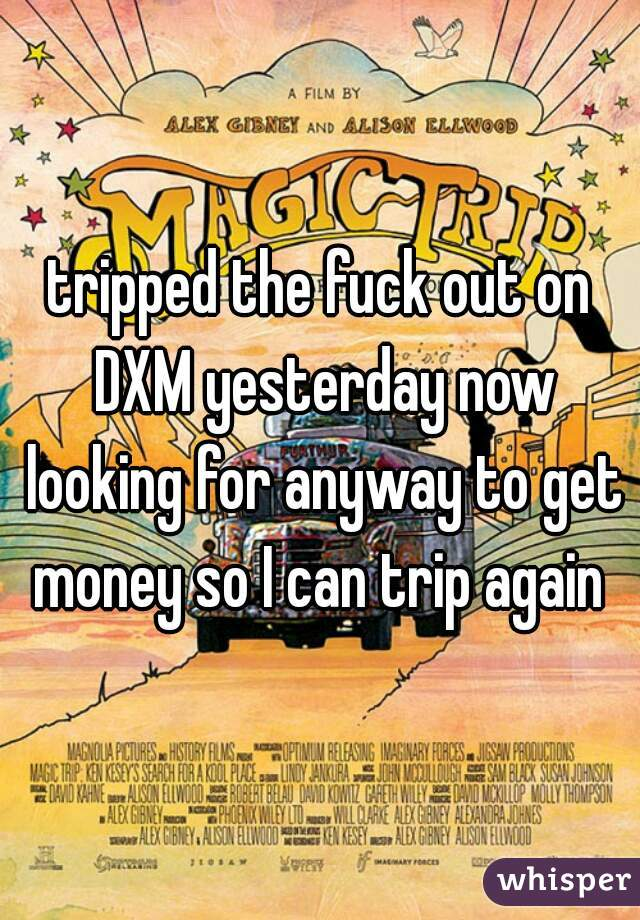 tripped the fuck out on DXM yesterday now looking for anyway to get money so I can trip again