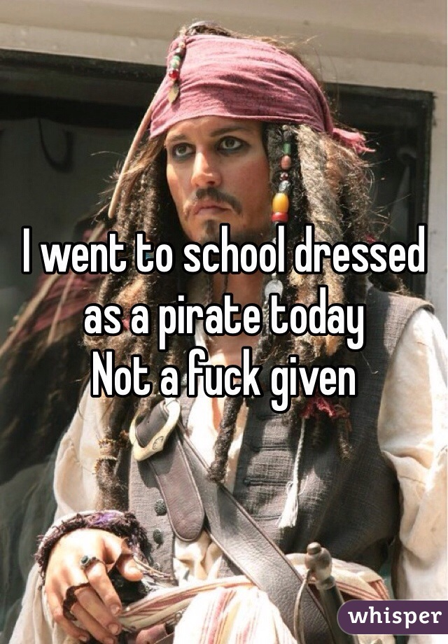 I went to school dressed as a pirate today Not a fuck given
