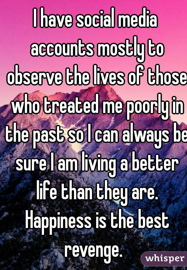I have social media accounts mostly to observe the lives of those who treated me poorly in the past so I can always be sure I am living a better life than they are. Happiness is the best revenge.