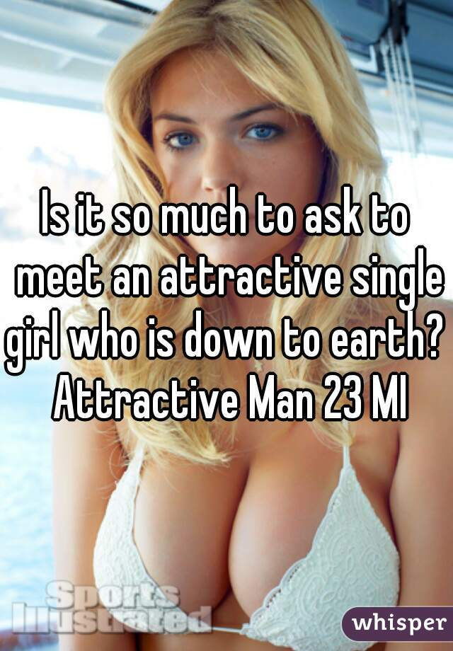 Is it so much to ask to meet an attractive single girl who is down to earth?  Attractive Man 23 MI