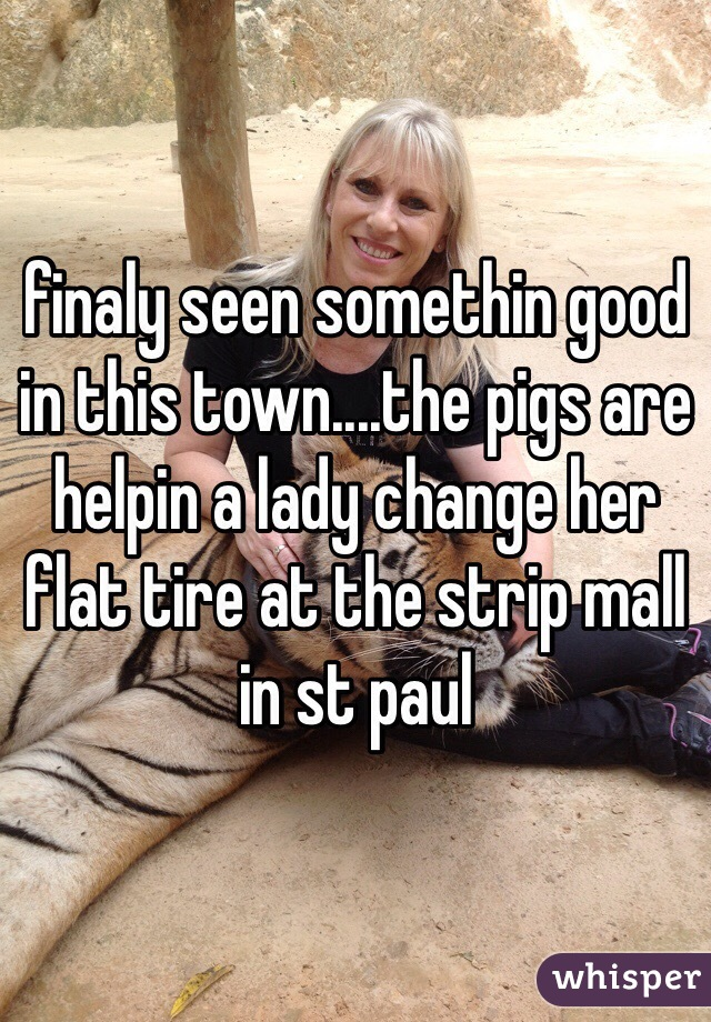 finaly seen somethin good in this town....the pigs are helpin a lady change her flat tire at the strip mall in st paul