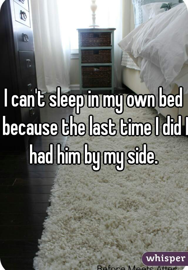 I can't sleep in my own bed because the last time I did I had him by my side.