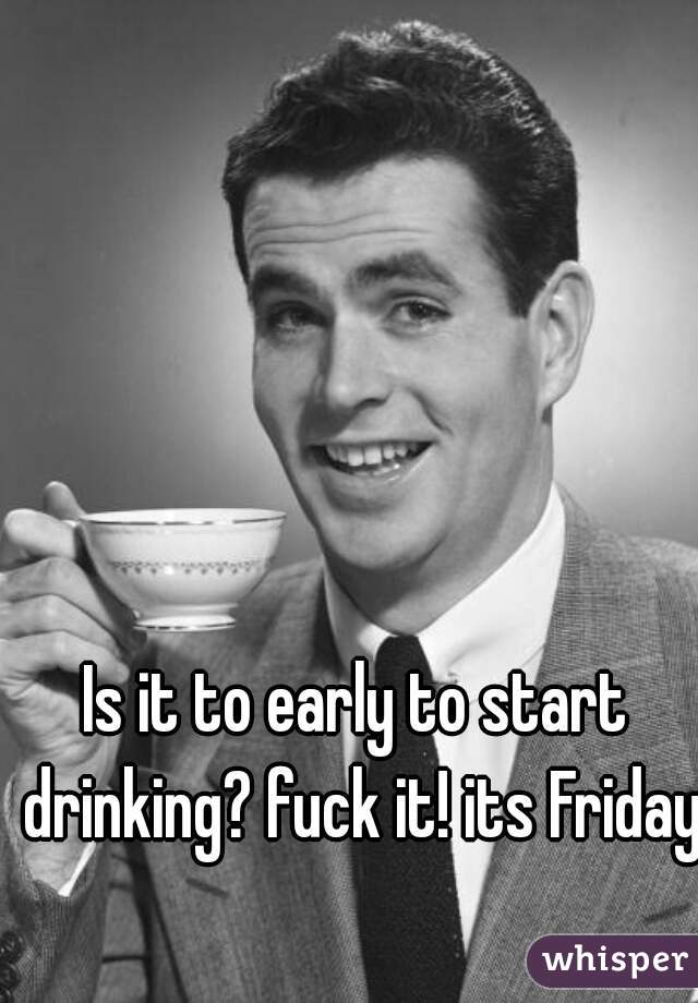 Is it to early to start drinking? fuck it! its Friday.
