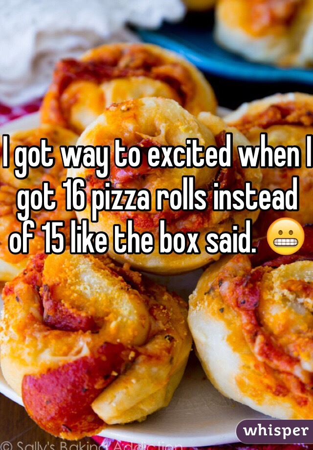 I got way to excited when I got 16 pizza rolls instead of 15 like the box said. 😬