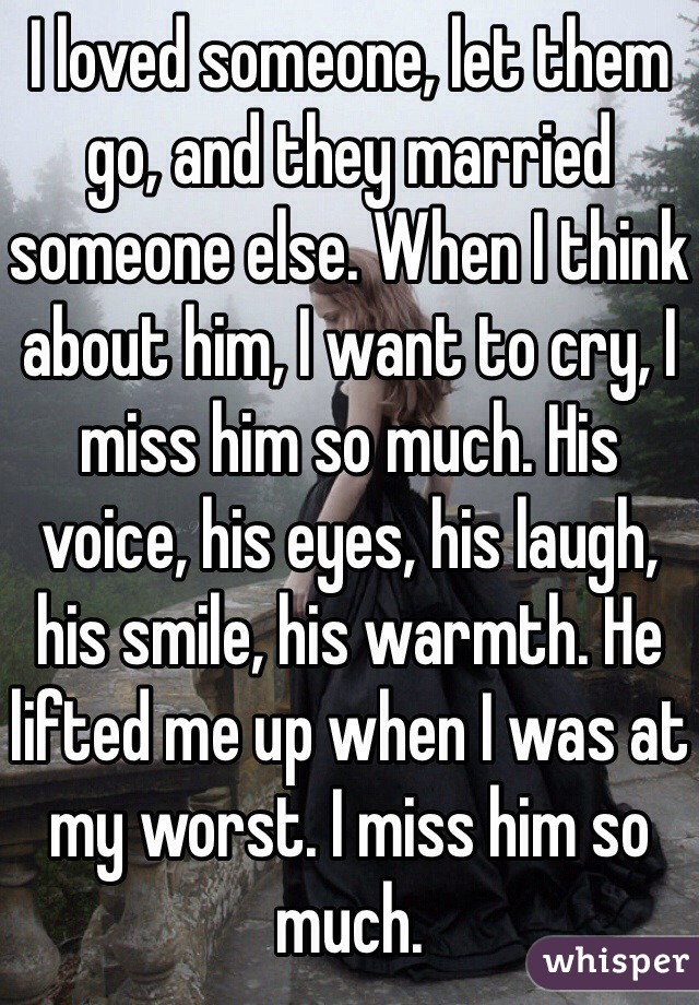 I loved someone, let them go, and they married someone else. When I think about him, I want to cry, I miss him so much. His voice, his eyes, his laugh, his smile, his warmth. He lifted me up when I was at my worst. I miss him so much.