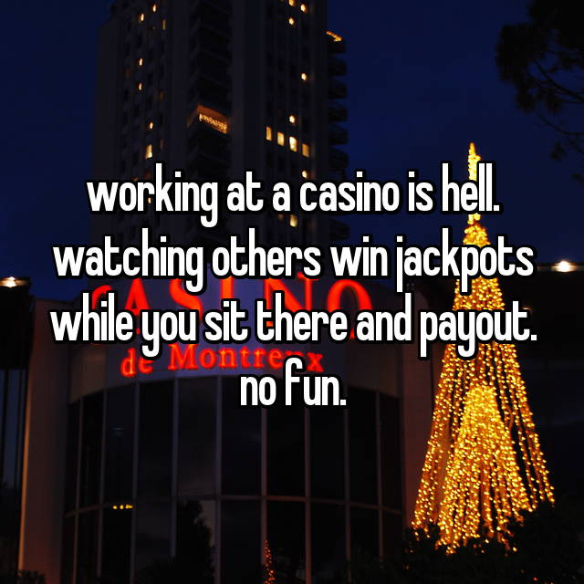 working at a casino is hell. watching others win jackpots while you sit there and payout. no fun.