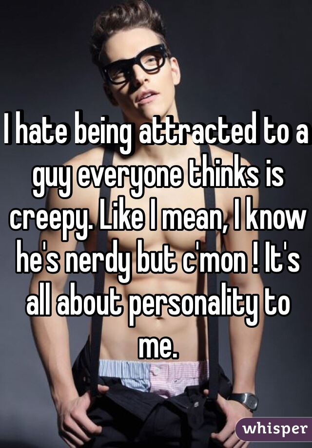 I hate being attracted to a guy everyone thinks is creepy. Like I mean, I know he's nerdy but c'mon ! It's all about personality to me.
