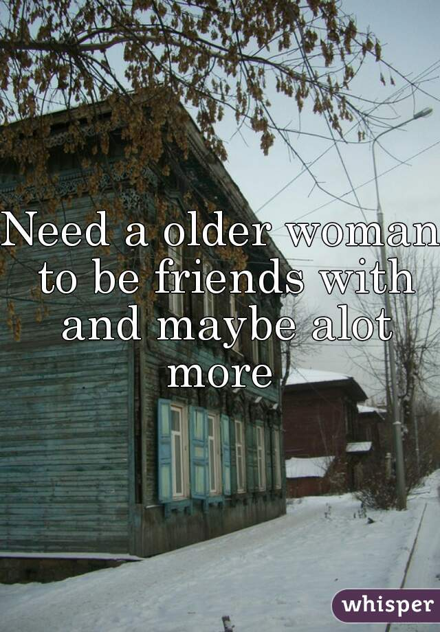 Need a older woman to be friends with and maybe alot more