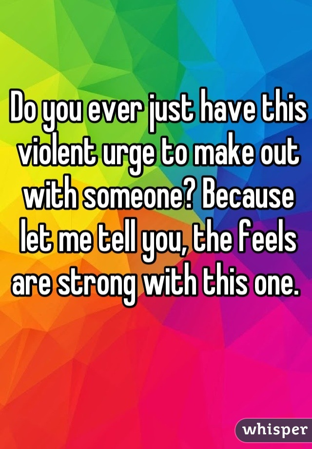 Do you ever just have this violent urge to make out with someone? Because let me tell you, the feels are strong with this one.