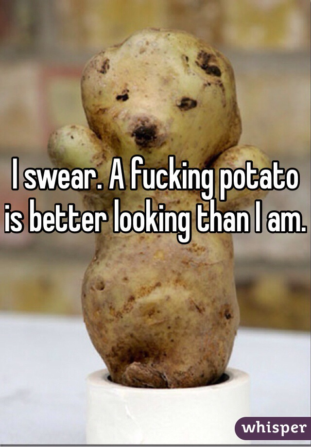 I swear. A fucking potato is better looking than I am.