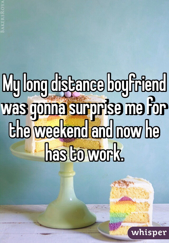 My long distance boyfriend was gonna surprise me for the weekend and now he has to work.