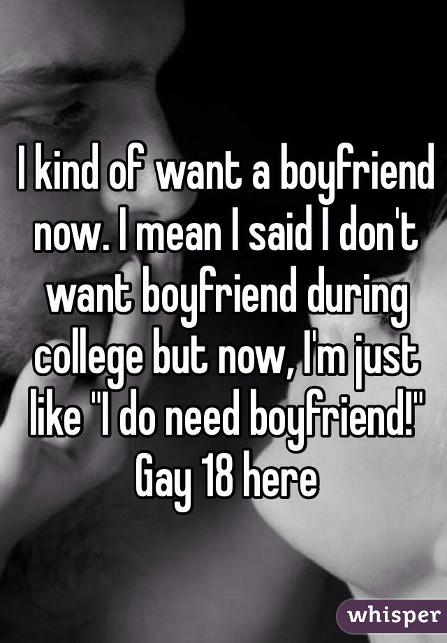 "I kind of want a boyfriend now. I mean I said I don't want boyfriend during college but now, I'm just like ""I do need boyfriend!"" Gay 18 here"