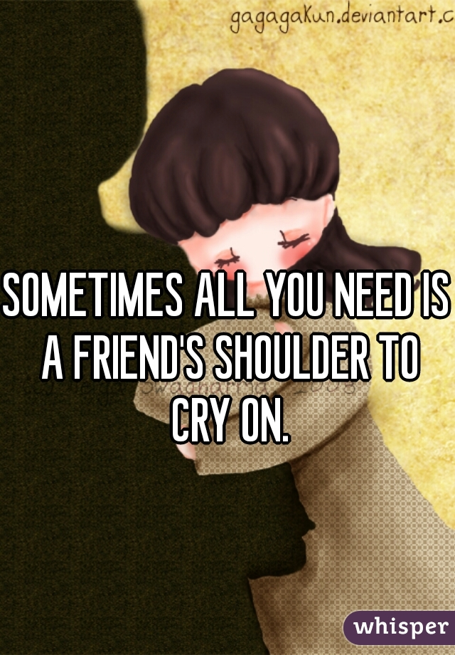 SOMETIMES ALL YOU NEED IS A FRIEND'S SHOULDER TO CRY ON.