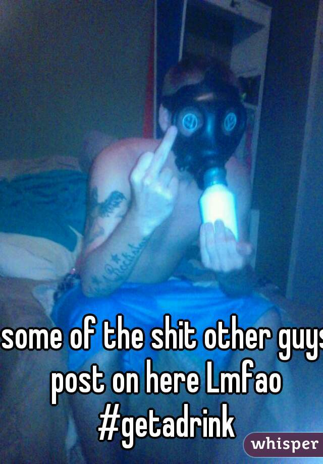 some of the shit other guys post on here Lmfao  #getadrink