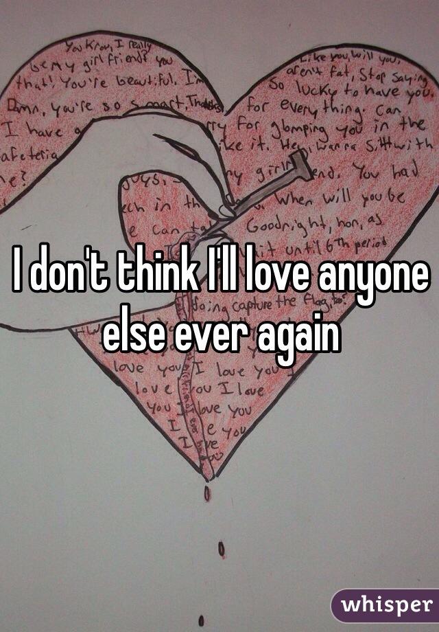 I don't think I'll love anyone else ever again