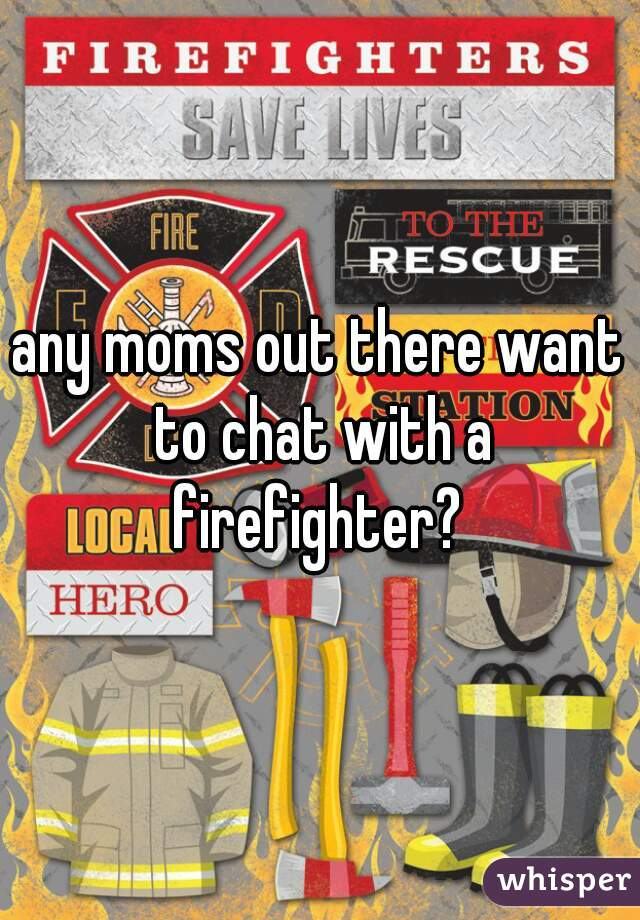 any moms out there want to chat with a firefighter?