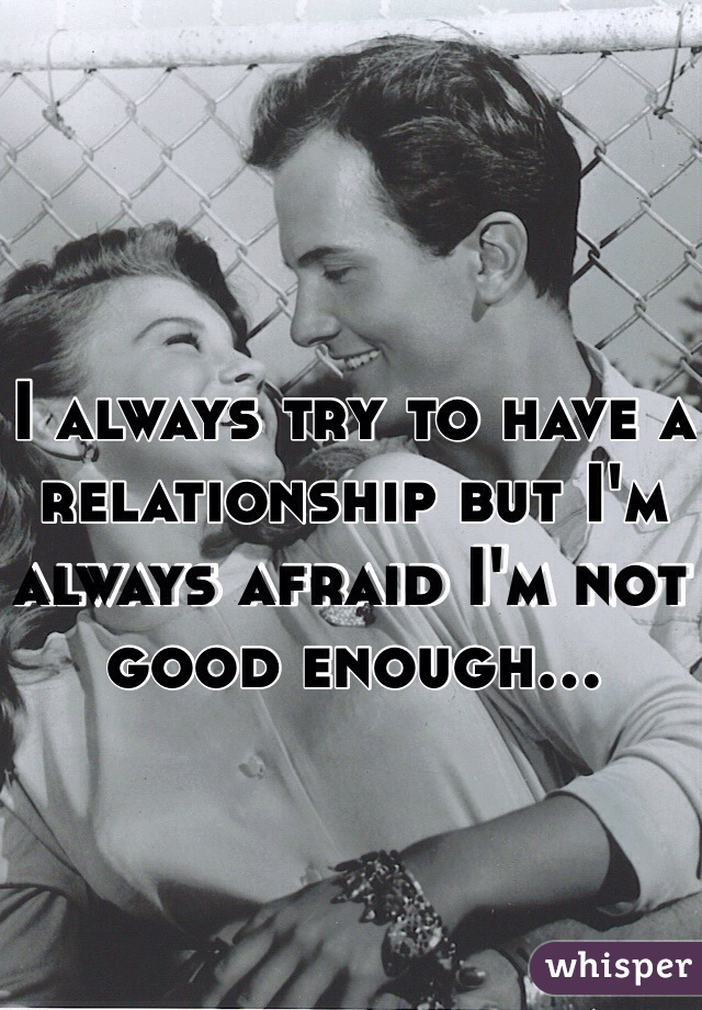 I always try to have a relationship but I'm always afraid I'm not good enough...