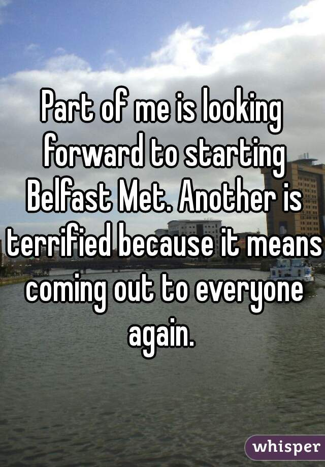 Part of me is looking forward to starting Belfast Met. Another is terrified because it means coming out to everyone again.
