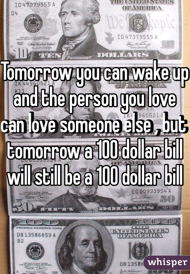 Tomorrow you can wake up and the person you love can love someone else , but tomorrow a 100 dollar bill will still be a 100 dollar bill
