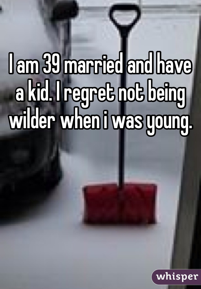 I am 39 married and have a kid. I regret not being wilder when i was young.