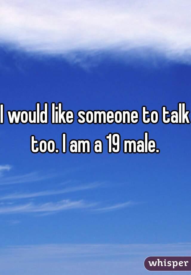 I would like someone to talk too. I am a 19 male.