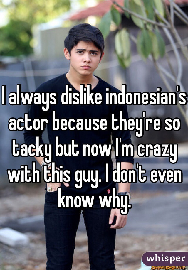 I always dislike indonesian's actor because they're so tacky but now I'm crazy with this guy. I don't even know why.