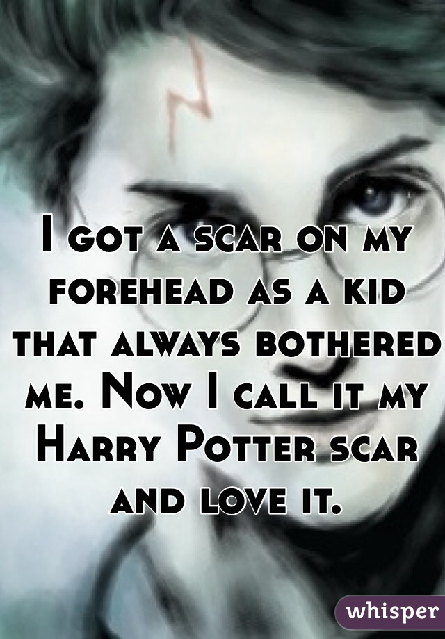 I got a scar on my forehead as a kid that always bothered me. Now I call it my Harry Potter scar and love it.
