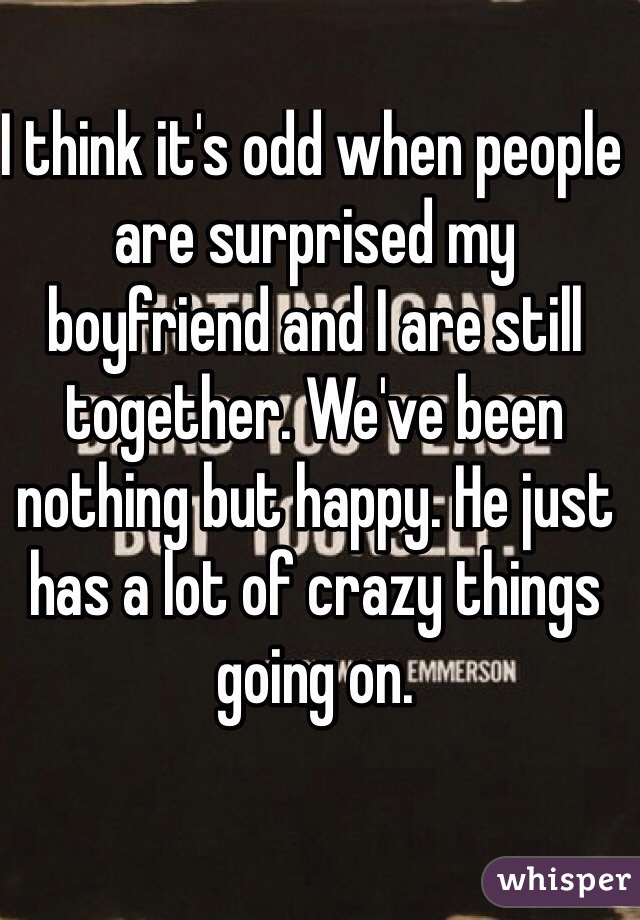 I think it's odd when people are surprised my boyfriend and I are still together. We've been nothing but happy. He just has a lot of crazy things going on.