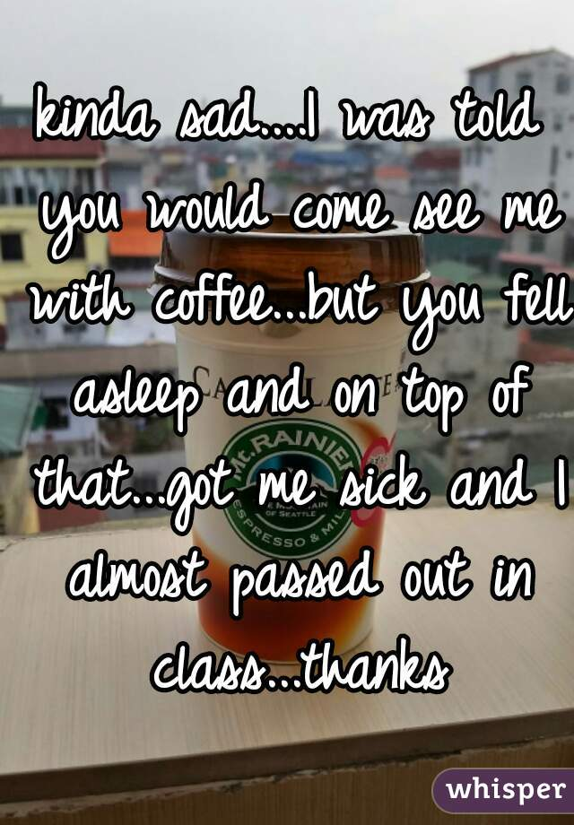 kinda sad....I was told you would come see me with coffee...but you fell asleep and on top of that...got me sick and I almost passed out in class...thanks
