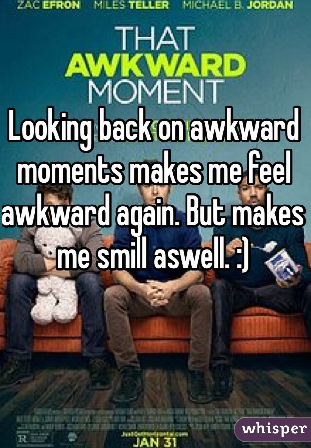 Looking back on awkward moments makes me feel awkward again. But makes me smill aswell. :)