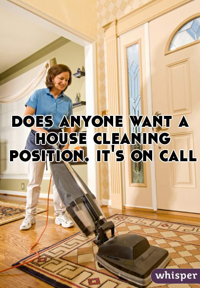 does anyone want a house cleaning position. it's on call