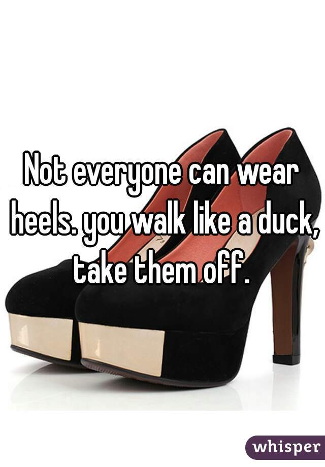 Not everyone can wear heels. you walk like a duck, take them off.