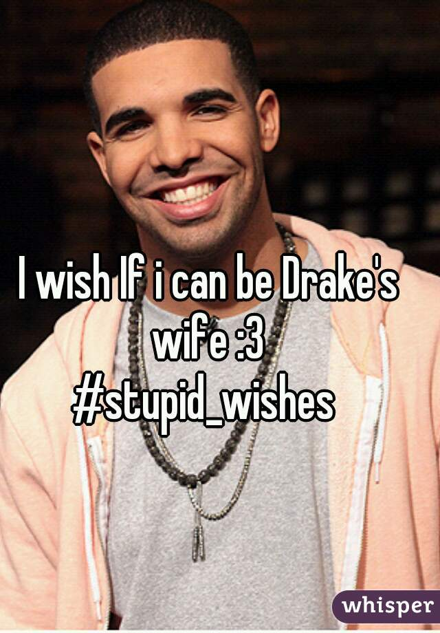 I wish If i can be Drake's wife :3   #stupid_wishes