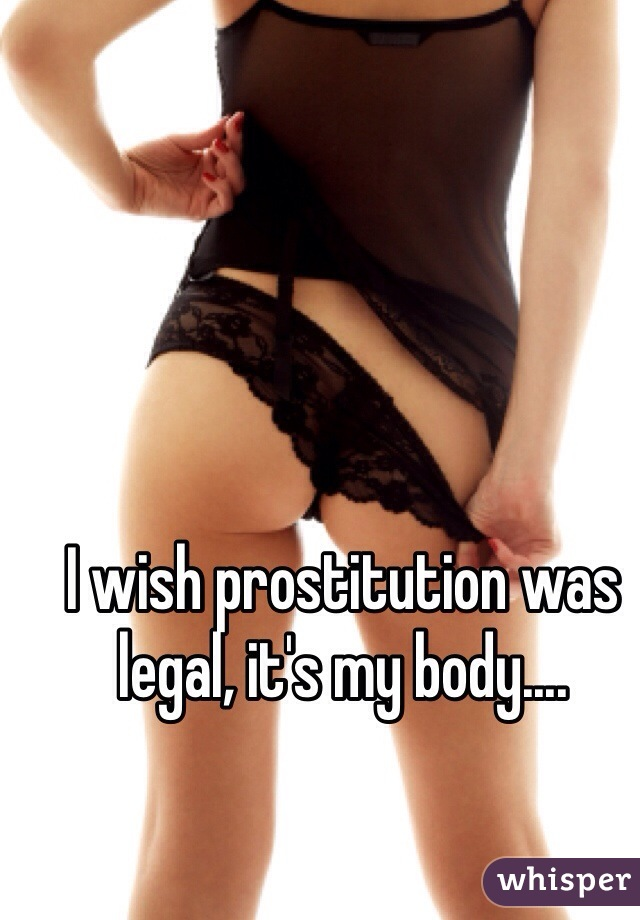 I wish prostitution was legal, it's my body....