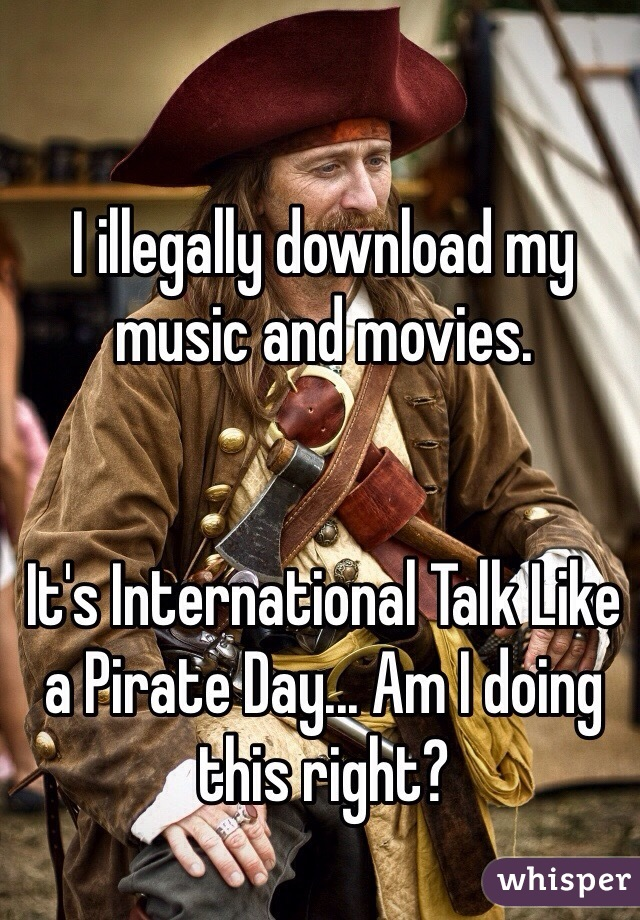 I illegally download my music and movies.   It's International Talk Like a Pirate Day... Am I doing this right?