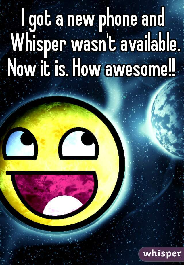 I got a new phone and Whisper wasn't available. Now it is. How awesome!!