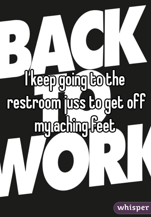 I keep going to the restroom juss to get off my aching feet