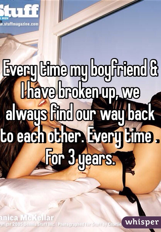 Every time my boyfriend & I have broken up, we always find our way back to each other. Every time . For 3 years.