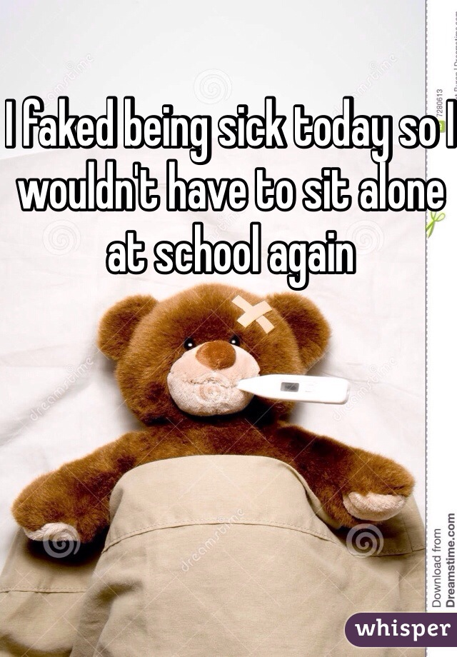 I faked being sick today so I wouldn't have to sit alone at school again