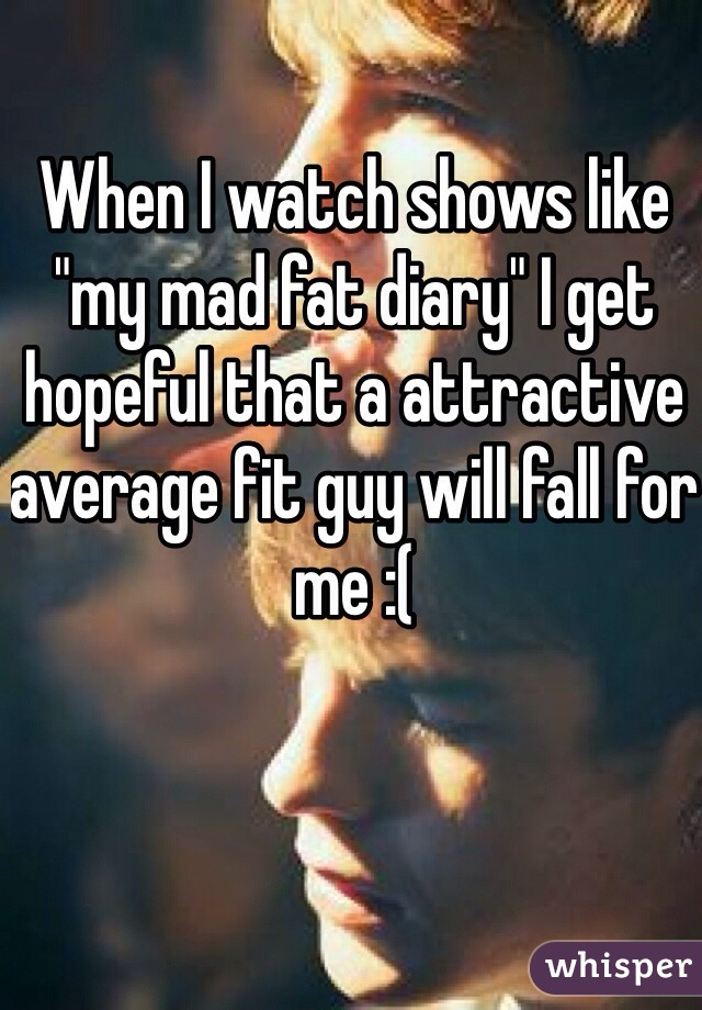 """When I watch shows like """"my mad fat diary"""" I get hopeful that a attractive average fit guy will fall for me :("""