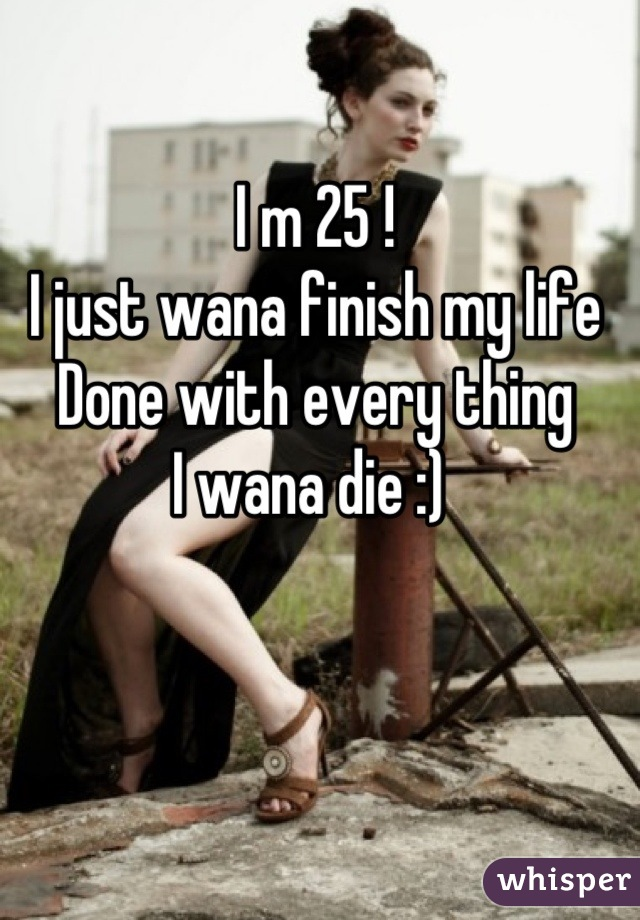 I m 25 ! I just wana finish my life  Done with every thing  I wana die :)