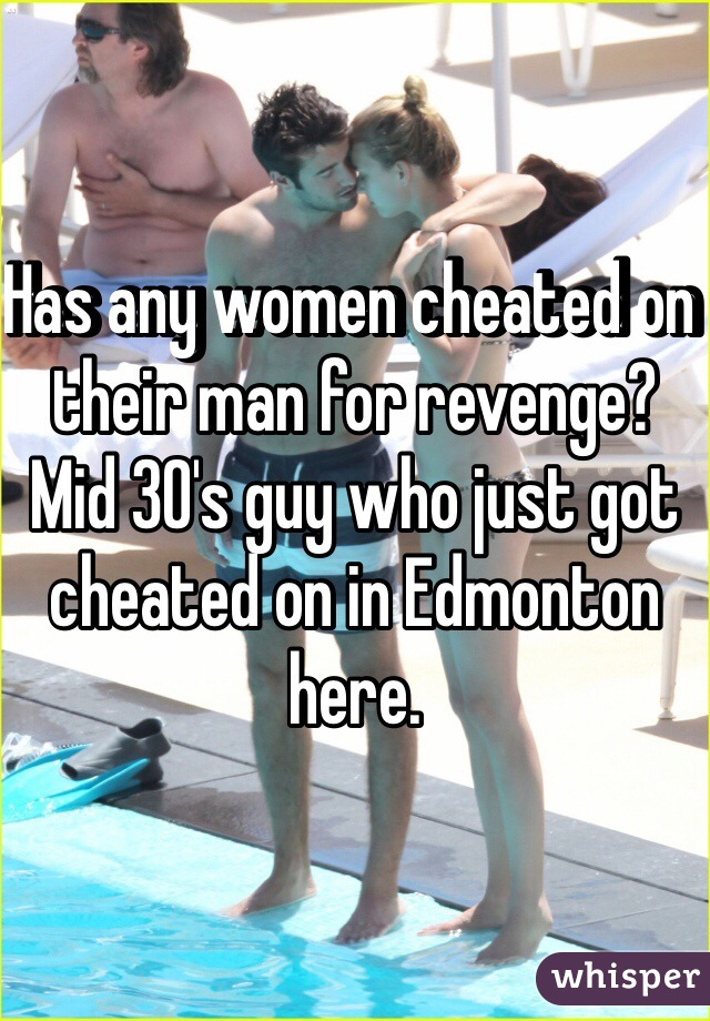 Has any women cheated on their man for revenge? Mid 30's guy who just got cheated on in Edmonton here.