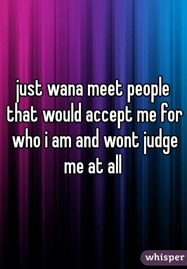 just wana meet people that would accept me for who i am and wont judge me at all